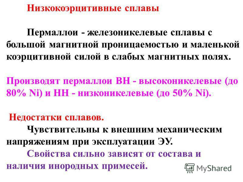 Низкокоэрцитивные сплавы Пермаллои - железоникелевые сплавы с большой магнитной проницаемостью и маленькой коэрцитивной силой в слабых магнитных полях. Производят пермаллои ВН - высоконикелевые (до 80% Ni) и НН - низконикелевые (до 50% Ni). Недостатк
