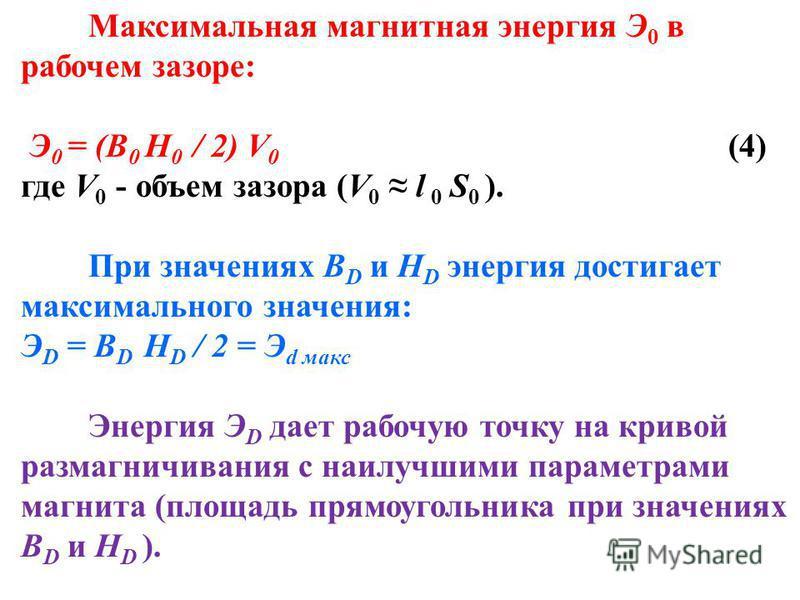 Максимальная магнитная энергия Э 0 в рабочем зазоре: Э 0 = (B 0 H 0 / 2) V 0 (4) где V 0 - объем зазора (V 0 l 0 S 0 ). При значениях B D и H D энергия достигает максимального значения: Э D = B D H D / 2 = Э d макс Энергия Э D дает рабочую точку на к