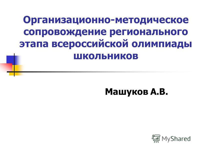 Организационно-методическое сопровождение регионального этапа всероссийской олимпиады школьников Машуков А.В.