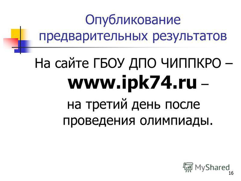 Опубликование предварительных результатов На сайте ГБОУ ДПО ЧИППКРО – www.ipk74. ru – на третий день после проведения олимпиады. 16
