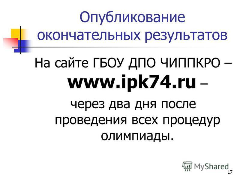 Опубликование окончательных результатов На сайте ГБОУ ДПО ЧИППКРО – www.ipk74. ru – через два дня после проведения всех процедур олимпиады. 17
