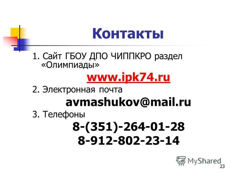 Контакты 1. Сайт ГБОУ ДПО ЧИППКРО раздел «Олимпиады» www.ipk74. ru 2. Электронная почта avmashukov@mail.ru 3. Телефоны 8-(351)-264-01-28 8-912-802-23-14 23