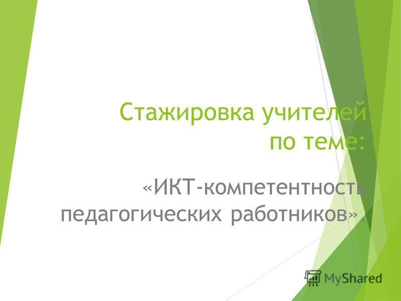 Стажировка учителей по теме: «ИКТ-компетентность педагогических работников».