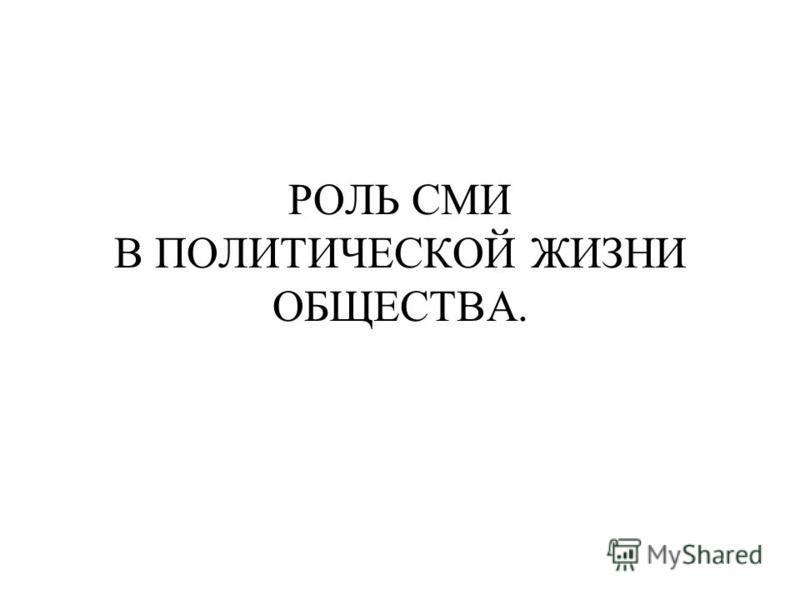 РОЛЬ СМИ В ПОЛИТИЧЕСКОЙ ЖИЗНИ ОБЩЕСТВА.