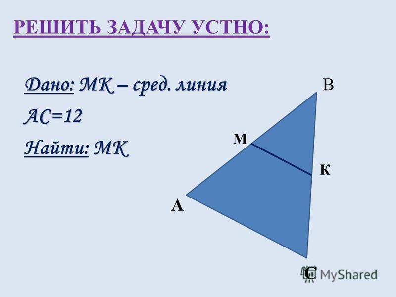 РЕШИТЬ ЗАДАЧУ УСТНО: Дано: MК – сред. линия АС=12 MК Найти: MК А К М С В