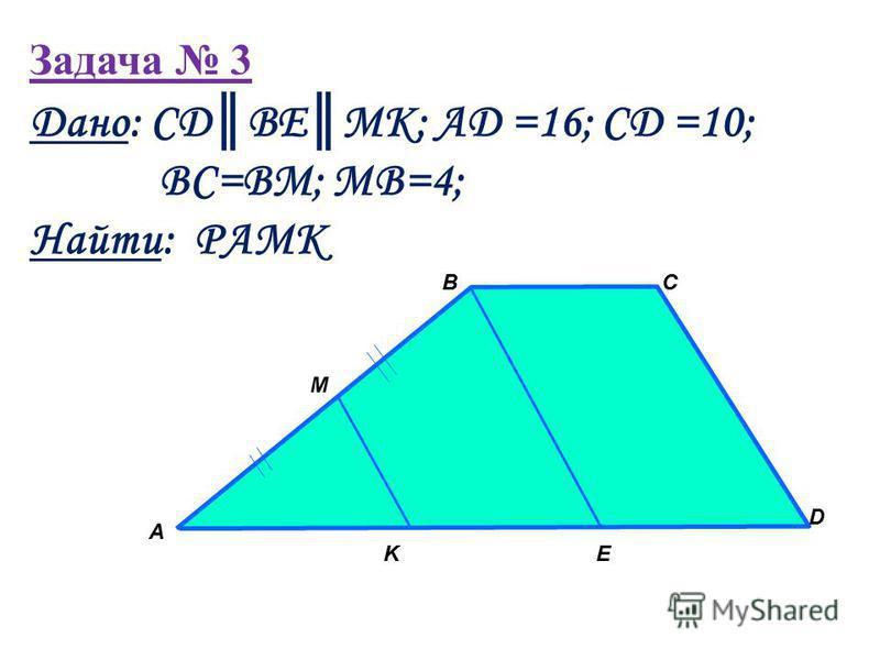 Задача 3 А BC D EK M Дано: СDBEMK; AD =16; CD =10; BC=BM; MB=4; Найти: PAMK