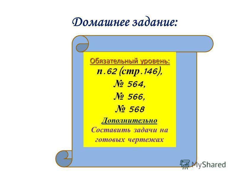 Домашнее задание: Обязательный уровень: п.62 ( стр.146), 564, 566, 568 Дополнительно Составить задачи на готовых чертежах