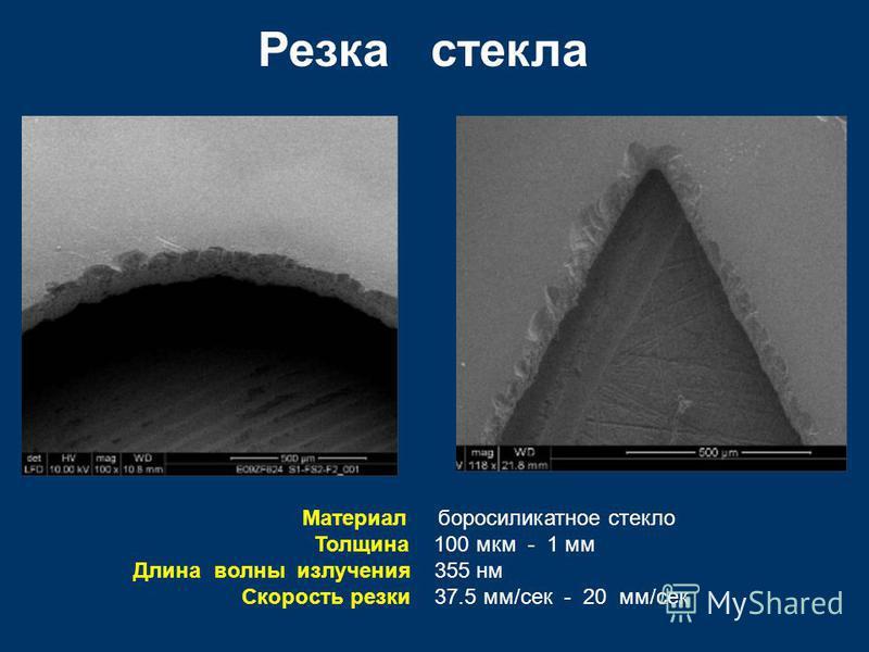 Резка стекла Материал боросиликатное стекло Толщина 100 мкм - 1 мм Длина волны излучения 355 нм Скорость резки 37.5 мм/сек - 20 мм/сек