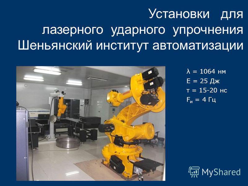 Установки для лазерного ударного упрочнения Шеньянский институт автоматизации λ = 1064 нм Е = 25 Дж τ = 15-20 нс F и = 4 Гц