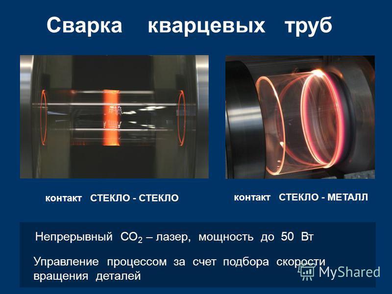 Сварка кварцевых труб контакт СТЕКЛО - СТЕКЛО контакт СТЕКЛО - МЕТАЛЛ Непрерывный СО 2 – лазер, мощность до 50 Вт Управление процессом за счет подбора скорости вращения деталей