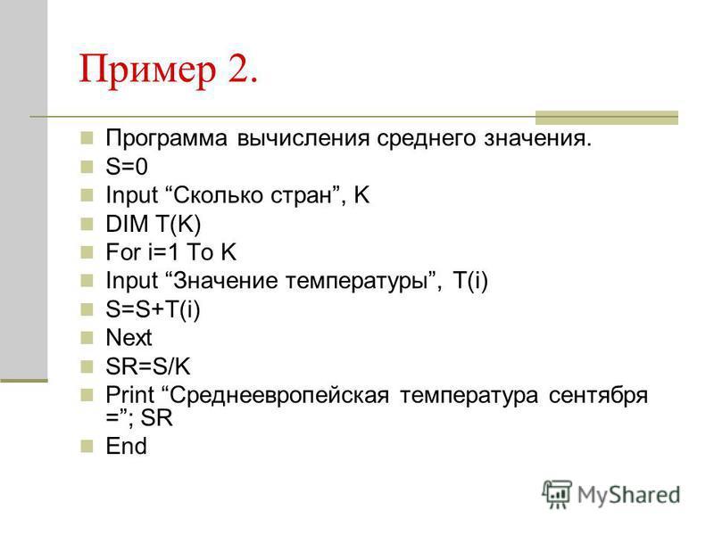 Пример 2. Программа вычисления среднего значения. S=0 Input Сколько стран, K DIM T(K) For i=1 To K Input Значение температуры, T(i) S=S+T(i) Next SR=S/K Print Среднеевропейская температура сентября =; SR End