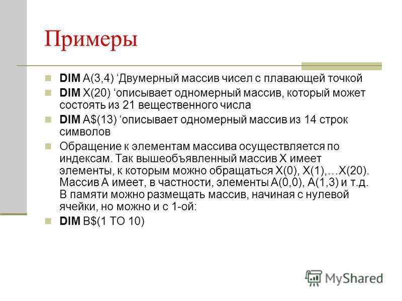 Примеры DIM A(3,4) Двумерный массив чисел с плавающей точкой DIM Х(20) описывает одномерный массив, который может состоять из 21 вещественного числа DIM А$(13) описывает одномерный массив из 14 строк символов Обращение к элементам массива осуществляе