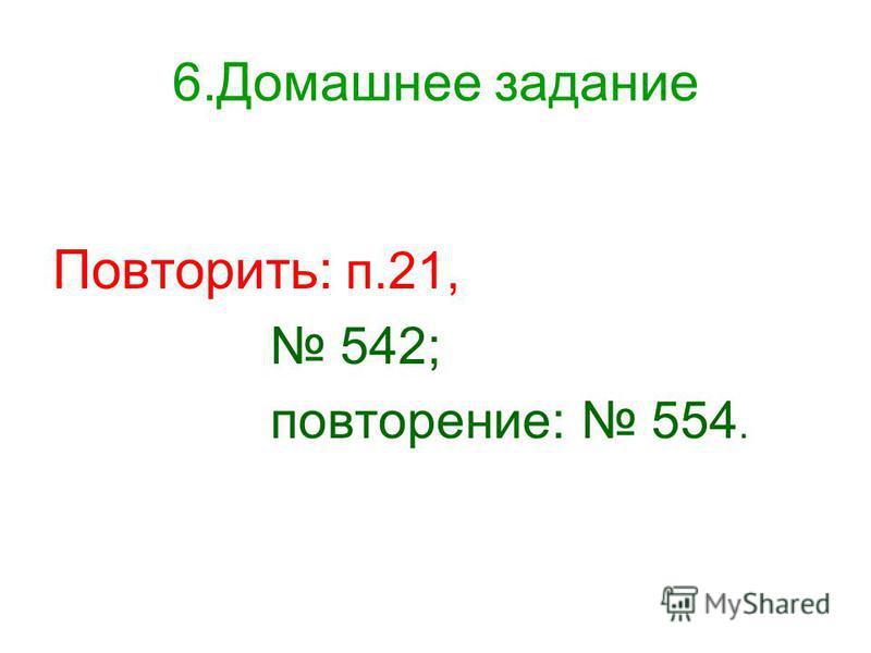 6. Домашнее задание Повторить: п.21, 542; повторение: 554.