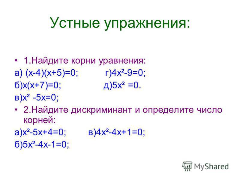 Устные упражнения: 1. Найдите корни уравнения: а) (х-4)(х+5)=0; г)4 х²-9=0; б)х(х+7)=0; д)5 х² =0. в)х² -5 х=0; 2. Найдите дискриминант и определите число корней: а)х²-5 х+4=0; в)4 х²-4 х+1=0; б)5 х²-4 х-1=0;