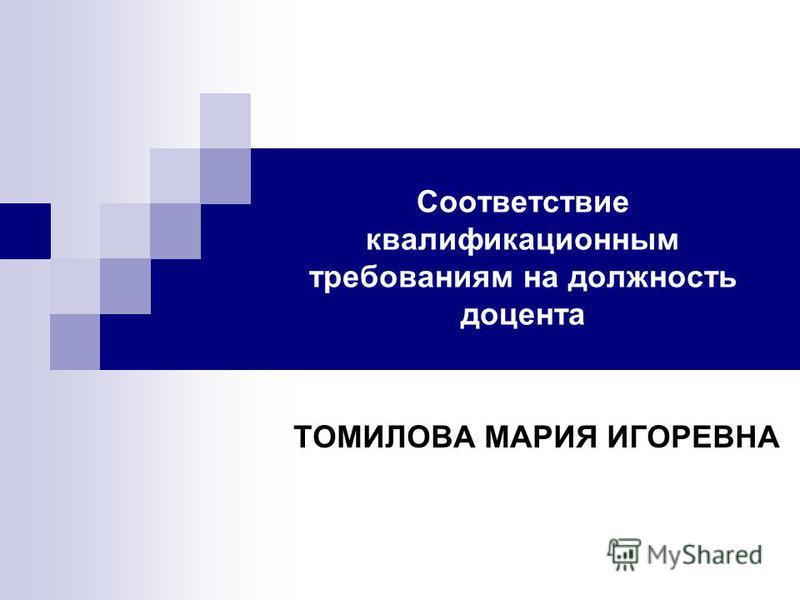 Соответствие квалификационным требованиям на должность доцента ТОМИЛОВА МАРИЯ ИГОРЕВНА