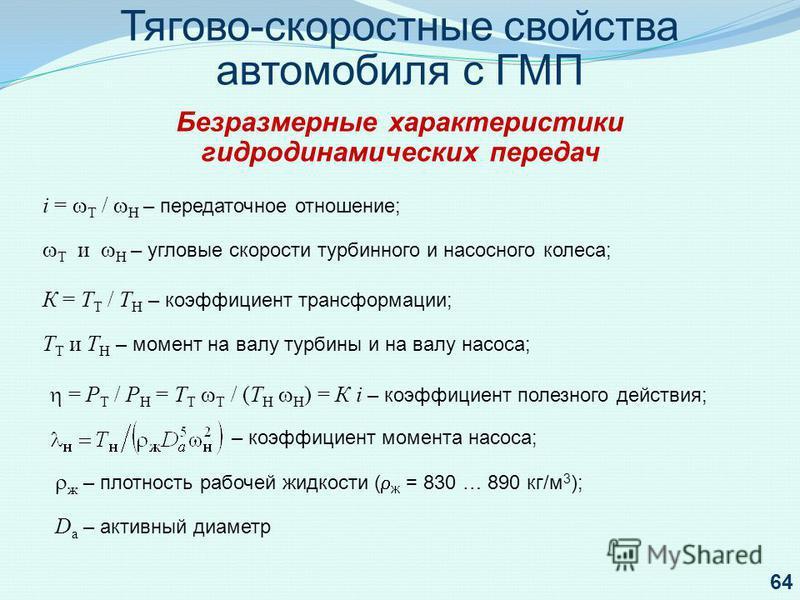 i = Т / Н – передаточное отношение; Т и Н – угловые скорости турбинного и насосного колеса; К = Т Т / Т Н – коэффициент трансформации; Т Т и Т Н – момент на валу турбины и на валу насоса; = Р Т / Р Н = Т Т Т / (Т Н Н ) = К i – коэффициент полезного д