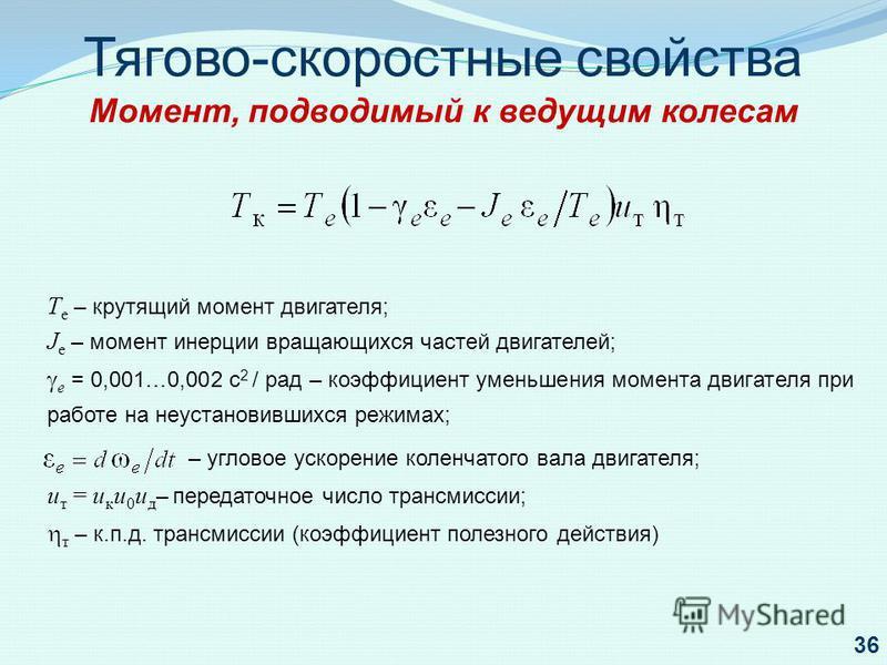 – угловое ускорение коленчатого вала двигателя; u т = u к u 0 u д – передаточное число трансмиссии; т – к.п.д. трансмиссии (коэффициент полезного действия) Тягово-скоростные свойства Момент, подводимый к ведущим колесам Т е – крутящий момент двигател