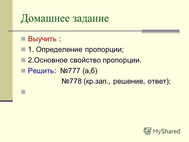 Домашнее задание Выучить : 1. Определение пропорции; 2. Основное свойство пропорции. Решить: 777 (а,б) 778 (кр.зап., решение, ответ);