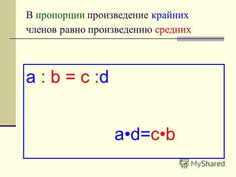 В пропорции произведение крайних членов равно произведению средних a : b = c :d ad=cb