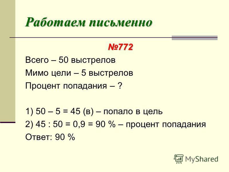Работаем письменно 772 Всего – 50 выстрелов Мимо цели – 5 выстрелов Процент попадания – ? 1) 50 – 5 = 45 (в) – попало в цель 2) 45 : 50 = 0,9 = 90 % – процент попадания Ответ: 90 %