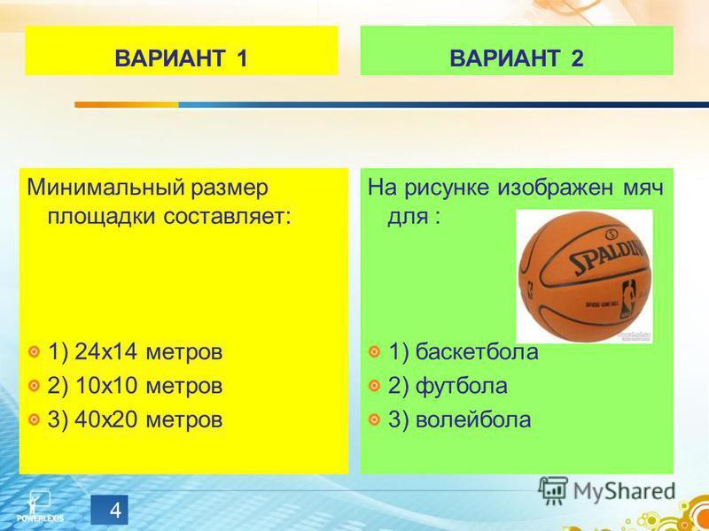 ВАРИАНТ 1 Минимальный размер площадки составляет: 1) 24 х 14 метров 2) 10 х 10 метров 3) 40 х 20 метров ВАРИАНТ 2 На рисунке изображен мяч для : 1) баскетбола 2) футбола 3) волейбола 4