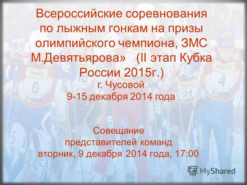 Всероссийские соревнования по лыжным гонкам на призы олимпийского чемпиона, ЗМС М.Девятьярова» (II этап Кубка России 2015 г.) Совещание представителей команд вторник, 9 декабря 2014 года, 17:00 г. Чусовой 9-15 декабря 2014 года