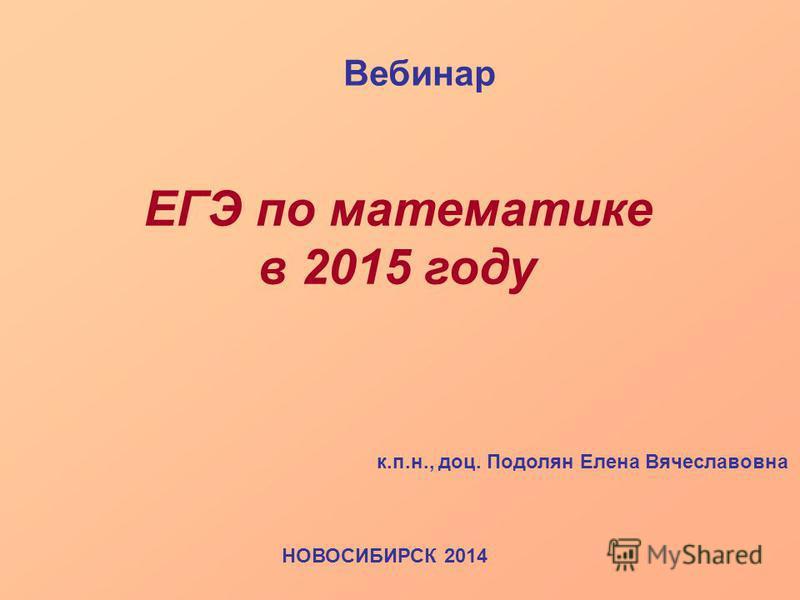 к.п.н., доц. Подолян Елена Вячеславовна НОВОСИБИРСК 2014 ЕГЭ по математике в 2015 году Вебинар