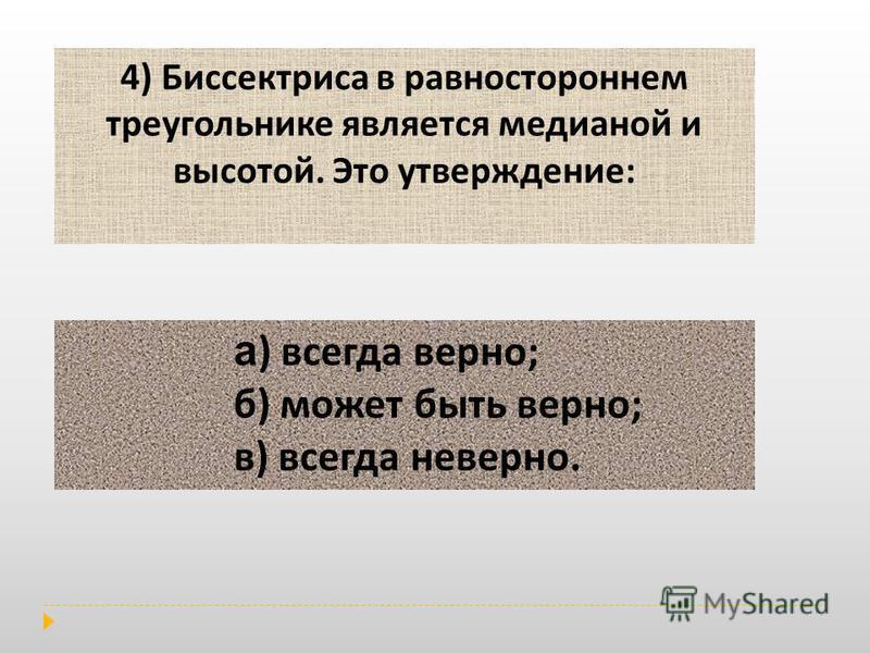 4) Биссектриса в равностороннем треугольнике является медианой и высотой. Это утверждение: а ) всегда верно ; б ) может быть верно ; в ) всегда неверно.