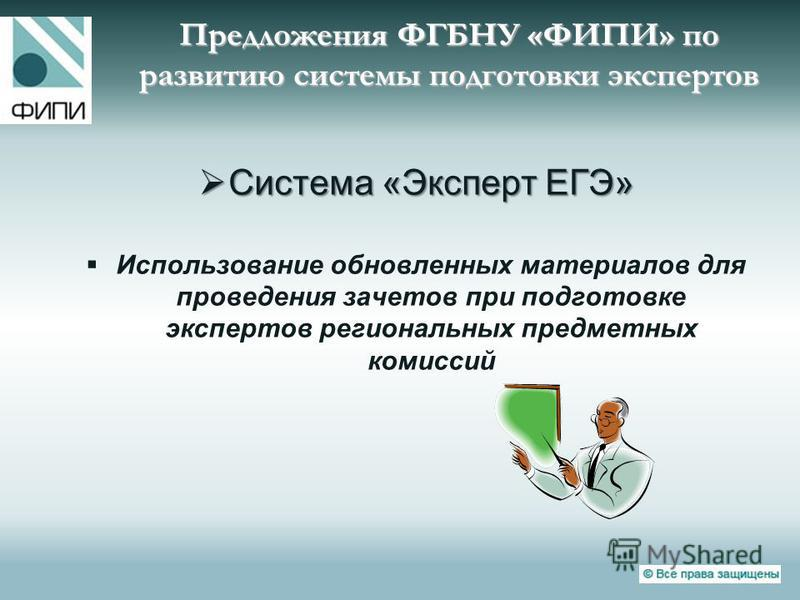 Предложения ФГБНУ «ФИПИ» по развитию системы подготовки экспертов Система «Эксперт ЕГЭ» Система «Эксперт ЕГЭ» Использование обновленных материалов для проведения зачетов при подготовке экспертов региональных предметных комиссий