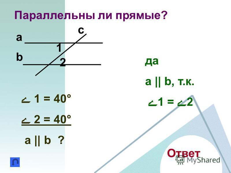 Параллельны ли прямые? 1 2 a b c ے 1 = 40° ے 2 = 40° a || b ? Ответ да a || b, т.к. ے1 = ے2