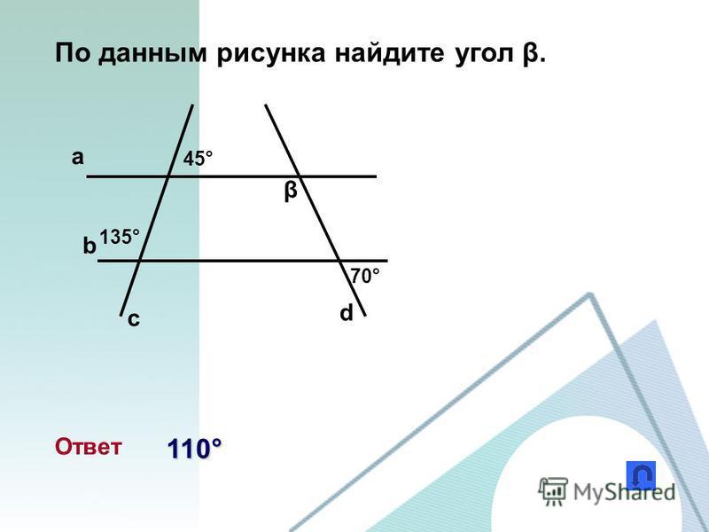 По данным рисунка найдите угол β. a b c d β 45° 135° 70° Ответ 110°