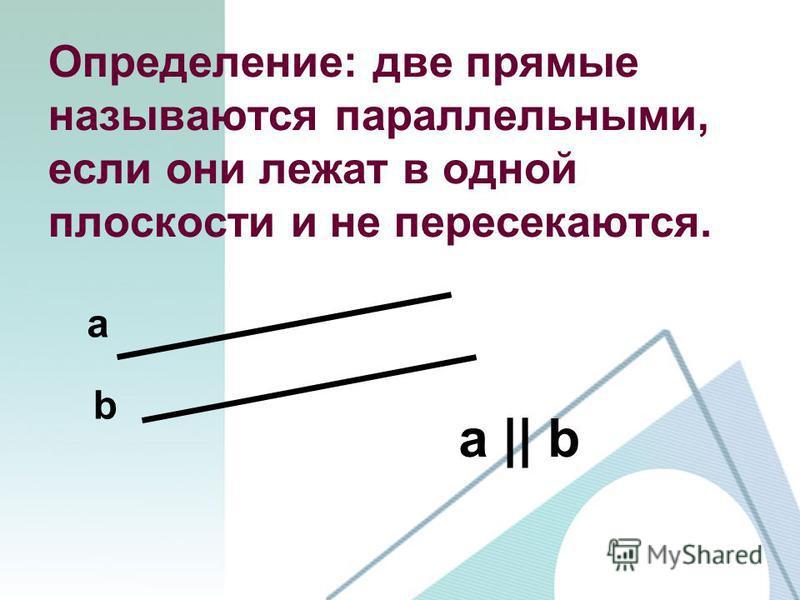 Определение: две прямые называются параллельными, если они лежат в одной плоскости и не пересекаются. а || b a b