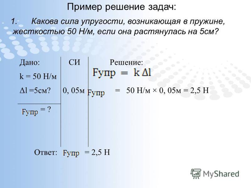 Пример решение задач: 1. Какова сила упругости, возникающая в пружине, жесткостью 50 Н/м, если она растянулась на 5 см? Дано:СИРешение: k = 50 Н/м Δl =5 см?0, 05 м = 50 Н/м × 0, 05 м = 2,5 Н = ? Ответ: = 2,5 Н