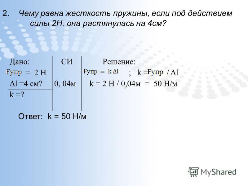 2. Чему равна жесткость пружины, если под действием силы 2Н, она растянулась на 4 см? Дано:СИРешение: = 2 Н ; k = / Δl Δl =4 см?0, 04 м k = 2 Н / 0,04 м = 50 Н/м k =? Ответ: k = 50 Н/м