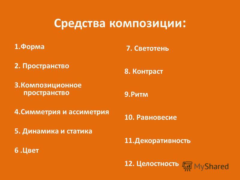 Средства композиции : 1. Форма 2. Пространство 3. Композиционное пространство 4. Симметрия и асимметрия 5. Динамика и статика 6. Цвет 7. Светотень 8. Контраст 9. Ритм 10. Равновесие 11. Декоративность 12. Целостность