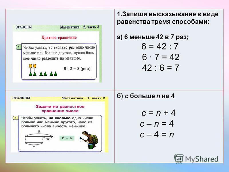 1. Запиши высказывание в виде равенства тремя способами: а) 6 меньше 42 в 7 раз; 6 = 42 : 7 6 7 = 42 42 : 6 = 7 б) с больше n на 4 c = n + 4 c – n = 4 c – 4 = n