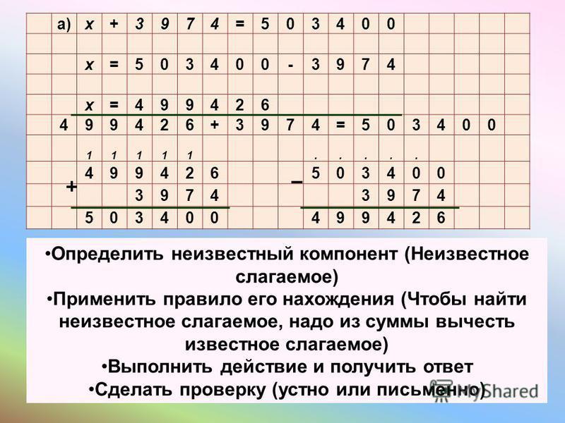 а)х+3974=503400 х=503400-3974 х=499426 499426+3974=503400 11111..... 499426503400 39743974 503400499426 Определить неизвестный компонент (Неизвестное слагаемое) Применить правило его нахождения (Чтобы найти неизвестное слагаемое, надо из суммы вычест