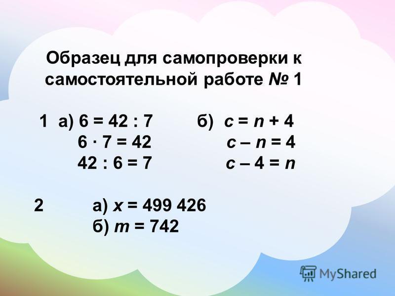 Образец для самопроверки к самостоятельной работе 1 1 а) 6 = 42 : 7 б) c = n + 4 6 7 = 42 c – n = 4 42 : 6 = 7 c – 4 = n 2 а) х = 499 426 б) m = 742