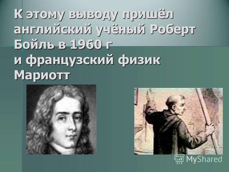 К этому выводу пришёл английский учёный Роберт Бойль в 1960 г и французский физик Мариотт