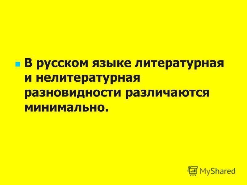 В русском языке литературная и нелитературная разновидности различаются минимально.