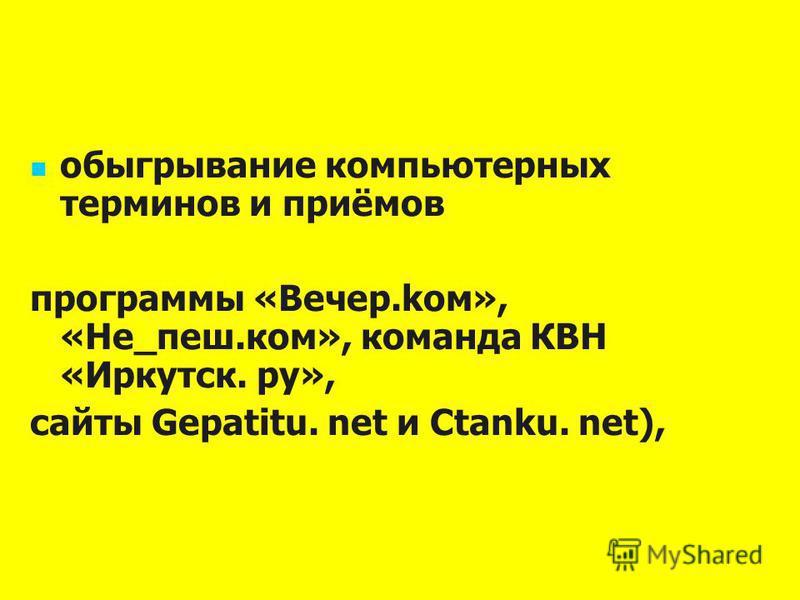 обыгрывание компьютерных терминов и приёмов программы «Вечер.ком», «Не_пеш.ком», команда КВН «Иркутск. ру», сайты Gepatitu. net и Ctanku. net),