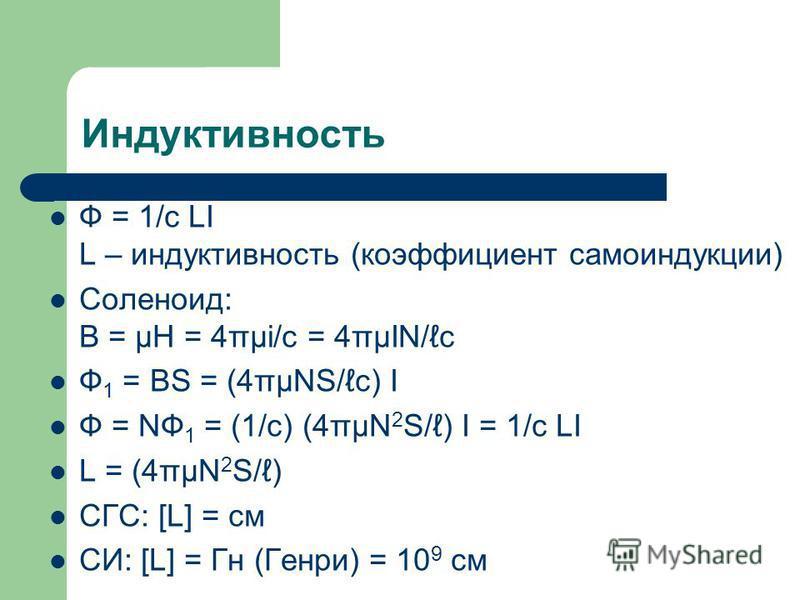 Индуктивность Ф = 1/c LI L – индуктивность (коэффициент самоиндукции) Соленоид: B = μH = 4πμi/c = 4πμIN/c Ф 1 = BS = (4πμNS/c) I Ф = NФ 1 = (1/c) (4πμN 2 S/) I = 1/c LI L = (4πμN 2 S/) СГС: [L] = см СИ: [L] = Гн (Генри) = 10 9 см