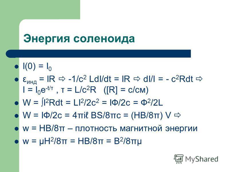 Энергия соленоида I(0) = I 0 ε инд = IR -1/c 2 LdI/dt = IR dI/I = - c 2 Rdt I = I 0 e -t/τ, τ = L/c 2 R ([R] = c/см) W = I 2 Rdt = LI 2 /2c 2 = IФ/2c = Ф 2 /2L W = IФ/2c = 4πi BS/8πc = (HB/8π) V w = HB/8π – плотность магнитной энергии w = μH 2 /8π =