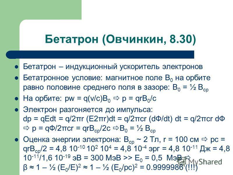 Бетатрон (Овчинкин, 8.30) Бетатрон – индукционный ускоритель электронов Бетатронное условие: магнитное поле В 0 на орбите равно половине среднего поля в зазоре: B 0 = ½ B ср На орбите: pw = q(v/c)B 0 p = qrB 0 /c Электрон разгоняется до импульса: dp