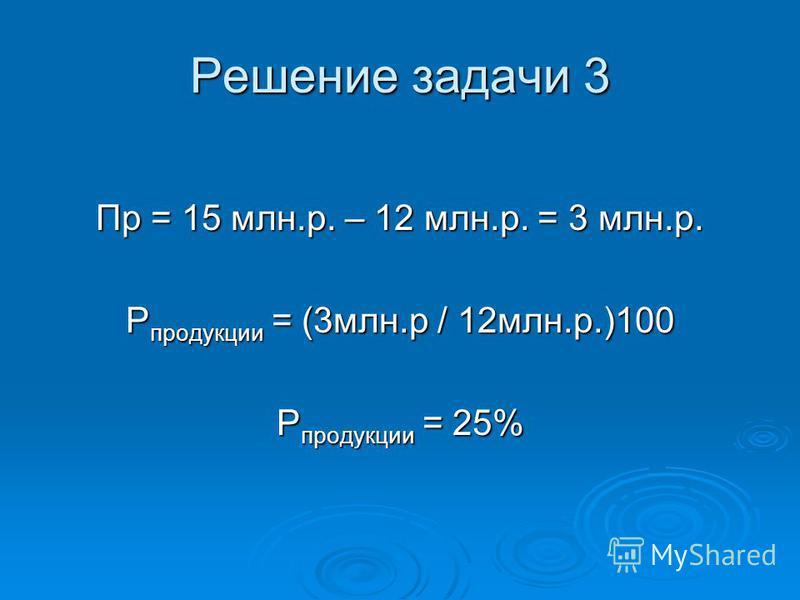 Решение задачи 3 Пр = 15 млн.р. – 12 млн.р. = 3 млн.р. Р продукции = (3 млн.р / 12 млн.р.)100 Р продукции = 25%