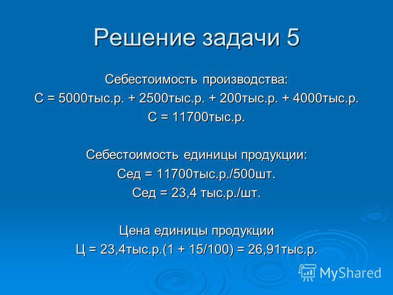 Решение задачи 5 Себестоимость производства: С = 5000 тыс.р. + 2500 тыс.р. + 200 тыс.р. + 4000 тыс.р. С = 11700 тыс.р. Себестоимость единицы продукции: Сед = 11700 тыс.р./500 шт. Сед = 23,4 тыс.р./шт. Цена единицы продукции Ц = 23,4 тыс.р.(1 + 15/100