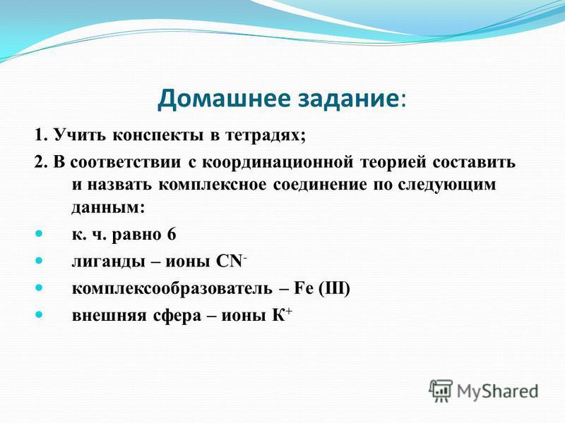 Домашнее задание: 1. Учить конспекты в тетрадях; 2. В соответствии с коордонационной теорией составить и назвать комплексное соедонение по следующим данным: к. ч. равно 6 лиганды – ионы CN - комплексообразователь – Fe (III) внешняя сфера – ионы К +