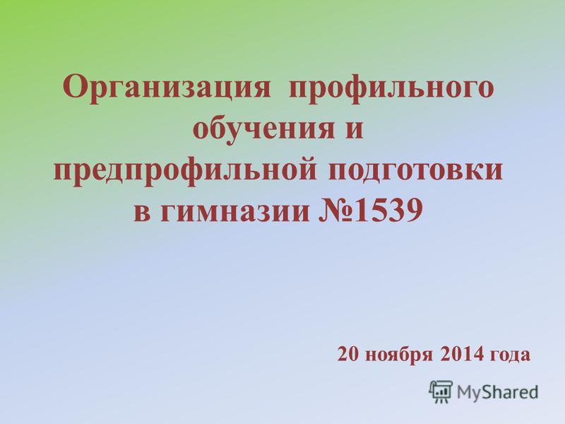 Организация профильного обучения и предпрофильной подготовки в гимназии 1539 20 ноября 2014 года