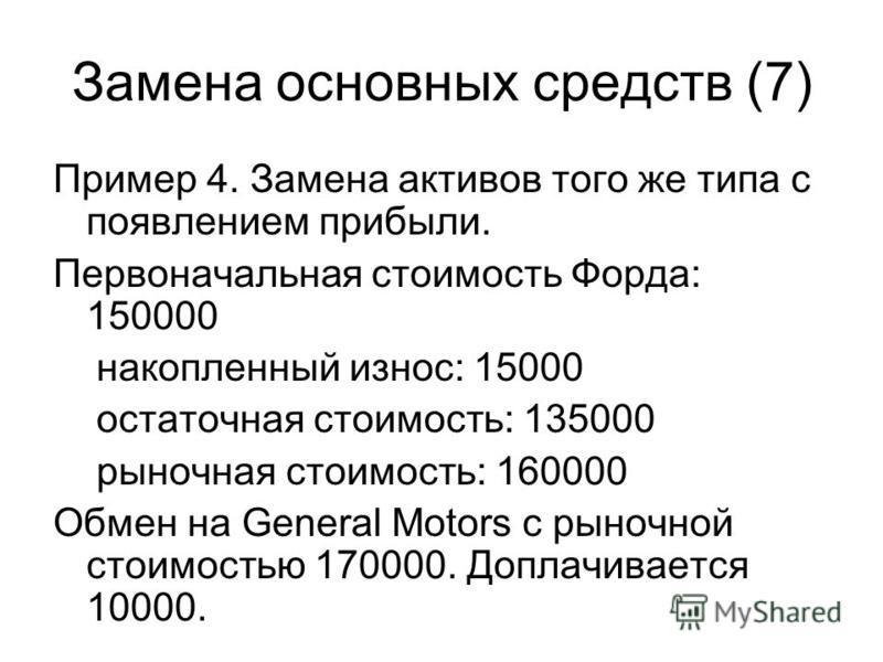 Замена основных средств (7) Пример 4. Замена активов того же типа с появлением прибыли. Первоначальная стоимость Форда: 150000 накопленный износ: 15000 остаточная стоимость: 135000 рыночная стоимость: 160000 Обмен на General Motors с рыночной стоимос