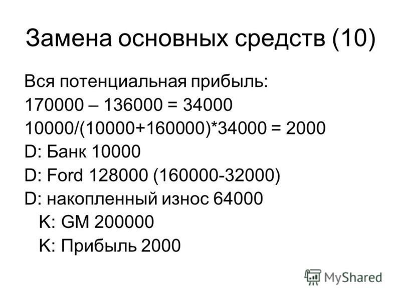 Замена основных средств (10) Вся потенциальная прибыль: 170000 – 136000 = 34000 10000/(10000+160000)*34000 = 2000 D: Банк 10000 D: Ford 128000 (160000-32000) D: накопленный износ 64000 K: GM 200000 K: Прибыль 2000